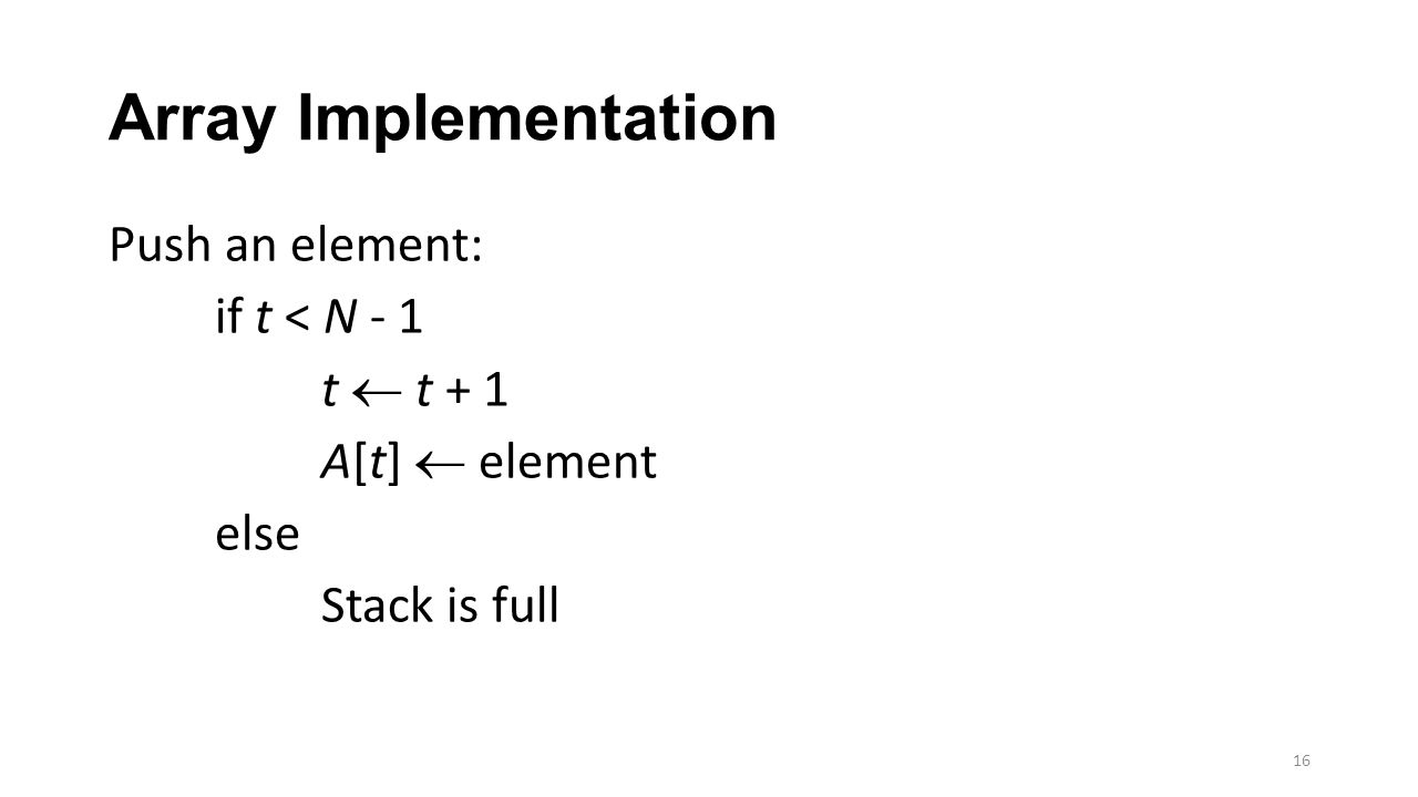 Array Implementation Push an element: if t < N - 1 t  t + 1 A[t]  element else Stack is full